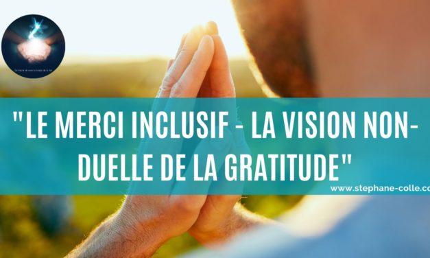 Vidéo : La vision non-duelle de la gratitude qui en change la vibration – Le merci inclusif